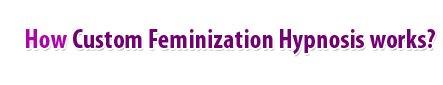 How Custom feminization Hypnosis work?
