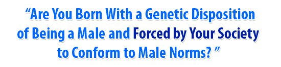 Are You Born With a Genetic Disposition of Being a Male and Forced by Your Society to Confirm to Male Norms?